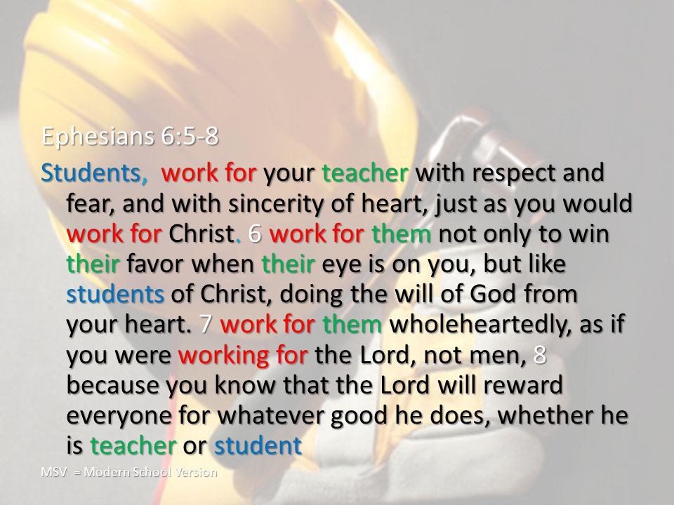 Ephesians 6:5-8 Students, work for your teacher with respect and fear, and with sincerity of heart, just as you would work for Christ.