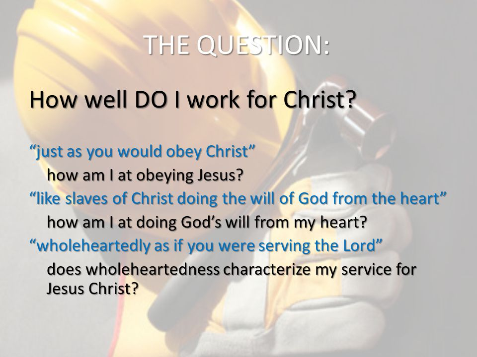 THE QUESTION: How well DO I work for Christ.