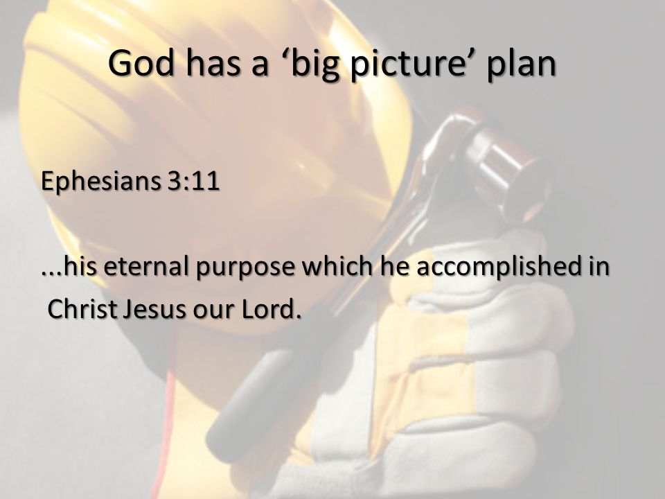 God has a 'big picture' plan Ephesians 3:11...his eternal purpose which he accomplished in Christ Jesus our Lord.