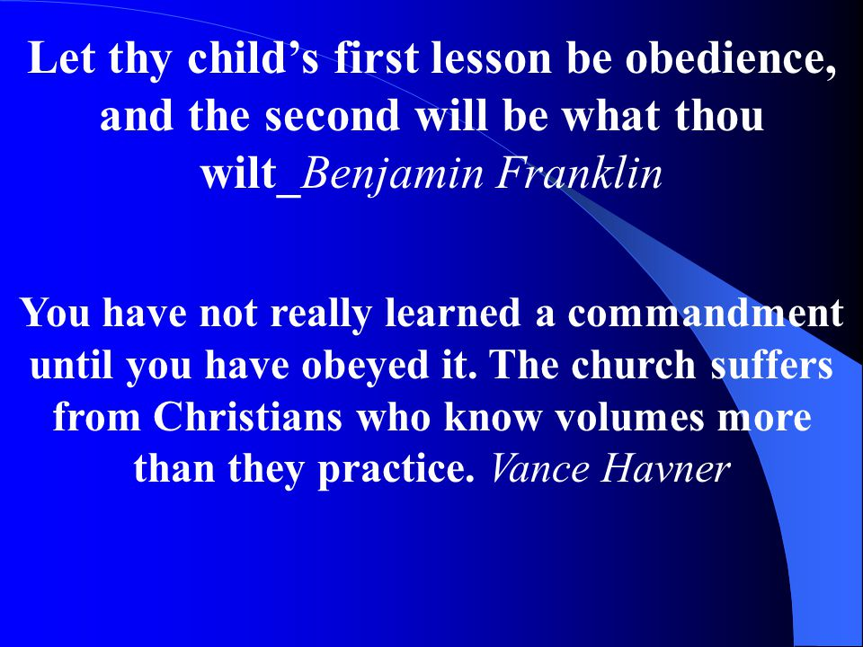 Let thy child's first lesson be obedience, and the second will be what thou wilt_Benjamin Franklin You have not really learned a commandment until you have obeyed it.