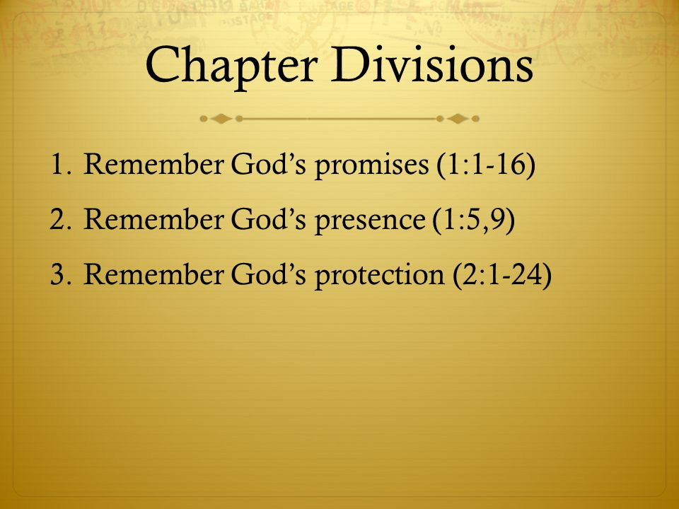 Chapter Divisions 1.Remember God's promises (1:1-16) 2.Remember God's presence (1:5,9) 3.Remember God's protection (2:1-24)