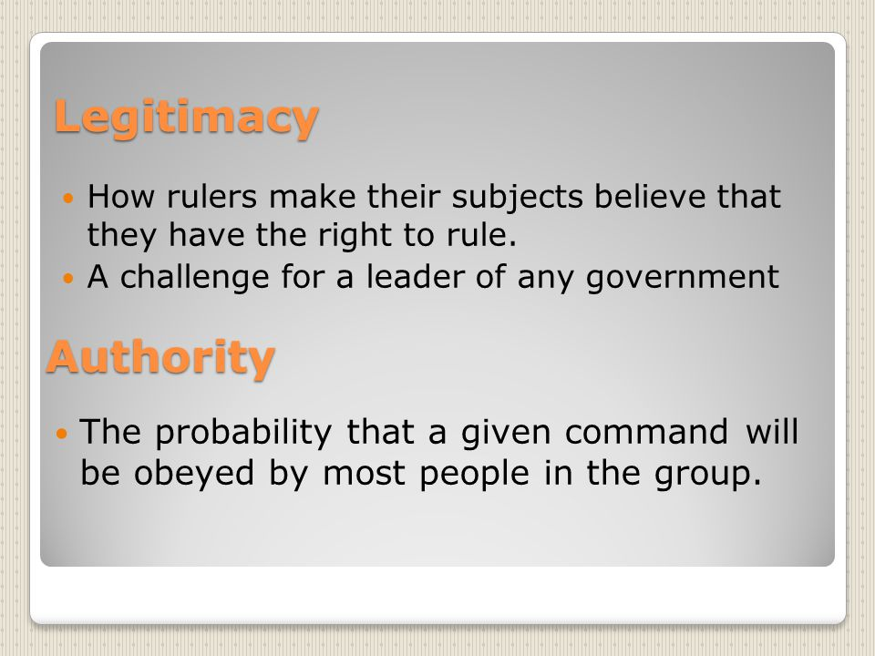 Authority The probability that a given command will be obeyed by most people in the group. Legitimacy How rulers make their subjects believe that they