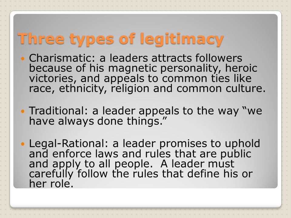 Three types of legitimacy Charismatic: a leaders attracts followers because of his magnetic personality, heroic victories, and appeals to common ties like race, ethnicity, religion and common culture.