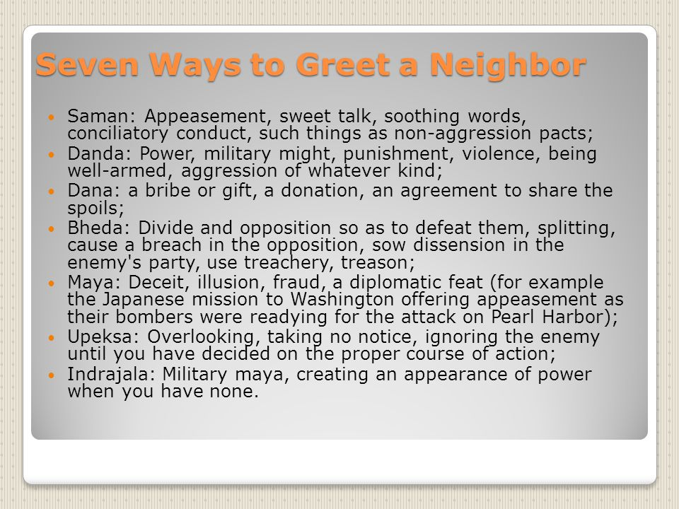 Seven Ways to Greet a Neighbor Saman: Appeasement, sweet talk, soothing words, conciliatory conduct, such things as non-aggression pacts; Danda: Power