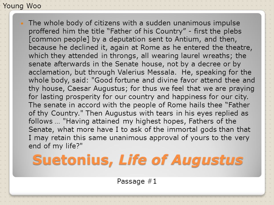 "Suetonius, Life of Augustus The whole body of citizens with a sudden unanimous impulse proffered him the title ""Father of his Country"" - first the ple"