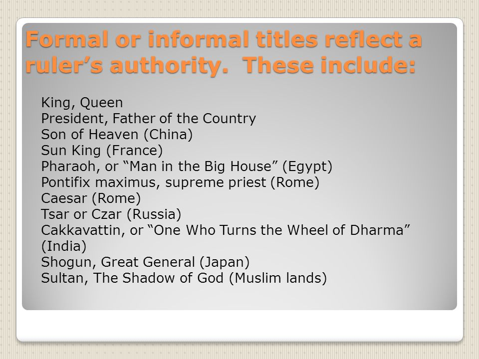 Formal or informal titles reflect a ruler's authority. These include: King, Queen President, Father of the Country Son of Heaven (China) Sun King (Fra