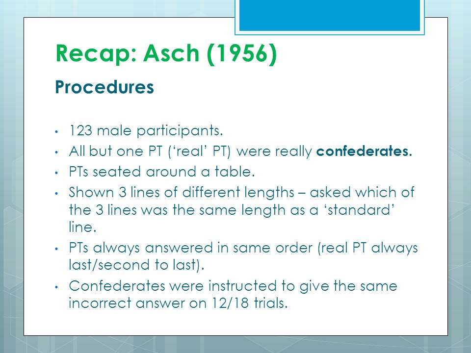 Recap: Asch (1956) Procedures 123 male participants. All but one PT ('real' PT) were really confederates. PTs seated around a table. Shown 3 lines of