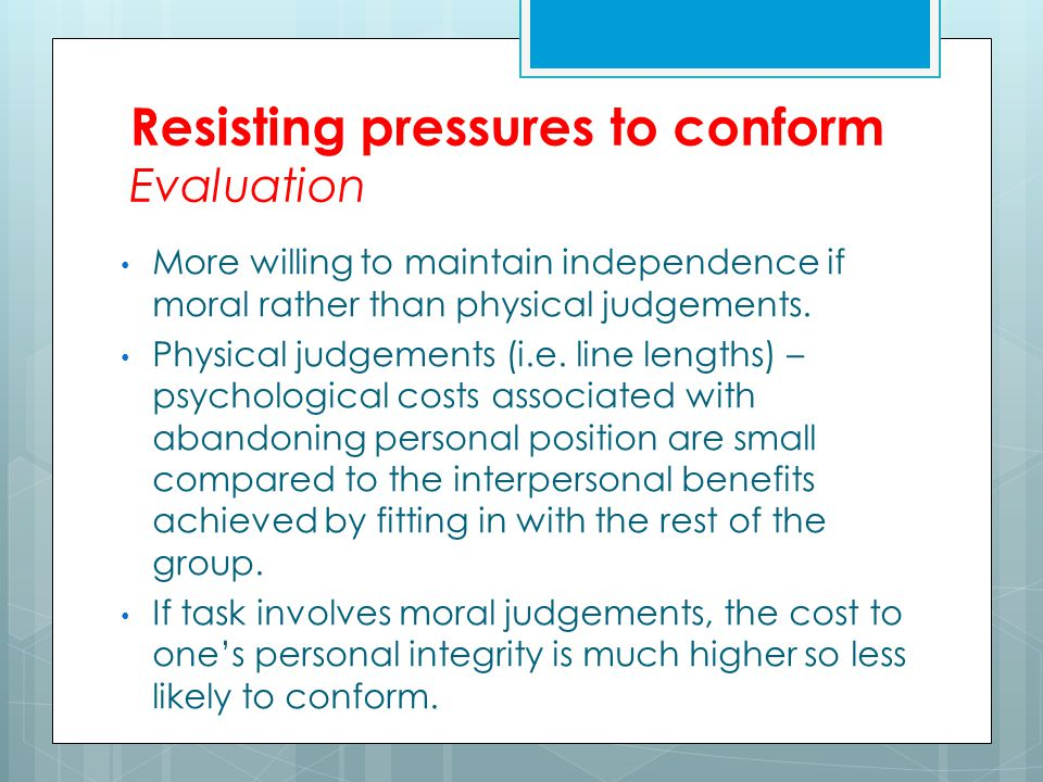 Resisting pressures to conform Evaluation More willing to maintain independence if moral rather than physical judgements.
