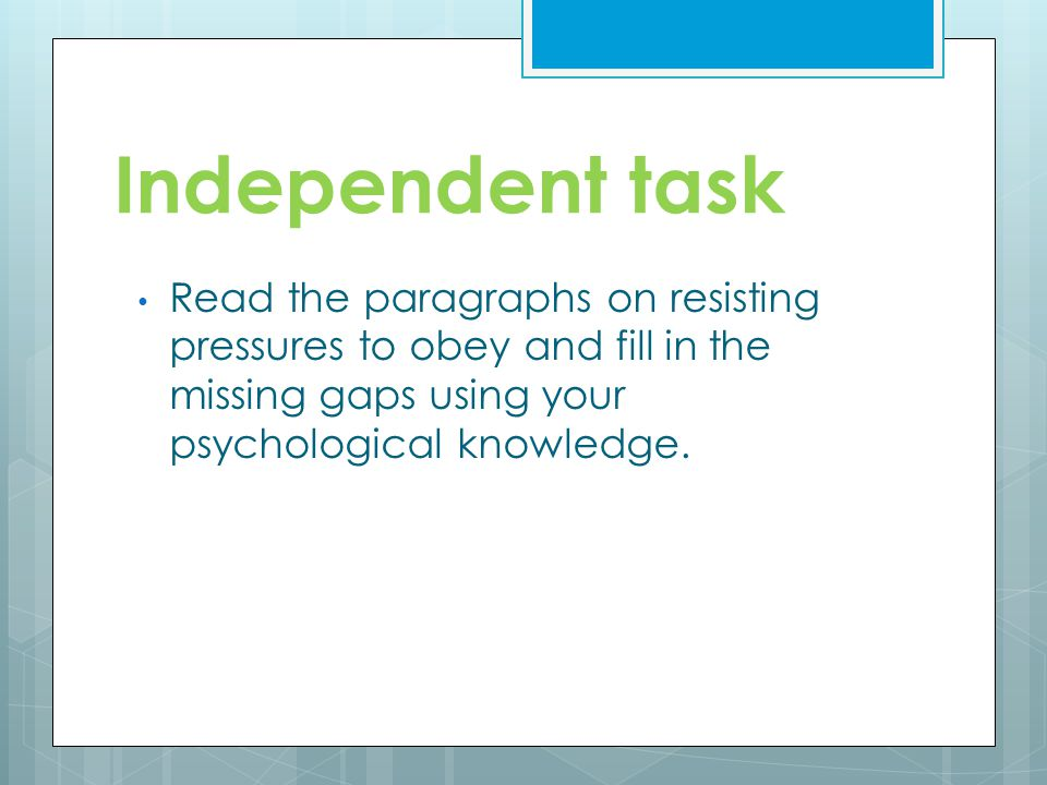 Independent task Read the paragraphs on resisting pressures to obey and fill in the missing gaps using your psychological knowledge.