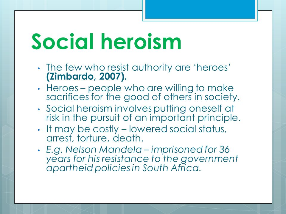 Social heroism The few who resist authority are 'heroes' (Zimbardo, 2007).