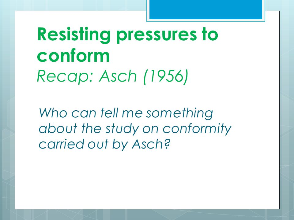 Resisting pressures to conform Recap: Asch (1956) Who can tell me something about the study on conformity carried out by Asch