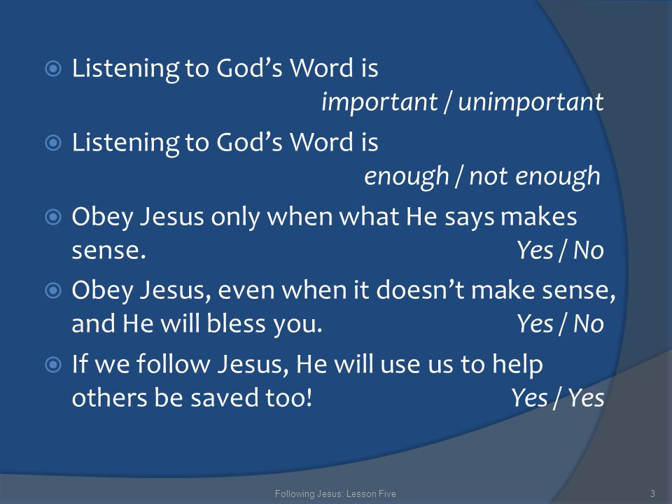  Listening to God's Word is important / unimportant  Listening to God's Word is enough / not enough  Obey Jesus only when what He says makes sense.