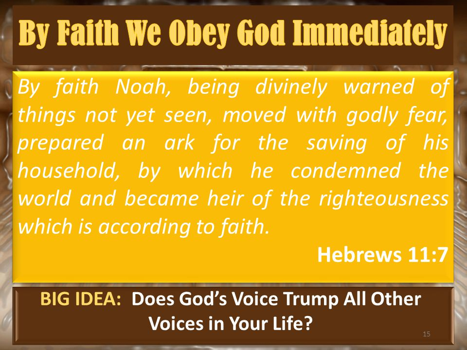 BIG IDEA: Does God's Voice Trump All Other Voices in Your Life? By faith Noah, being divinely warned of things not yet seen, moved with godly fear, pr