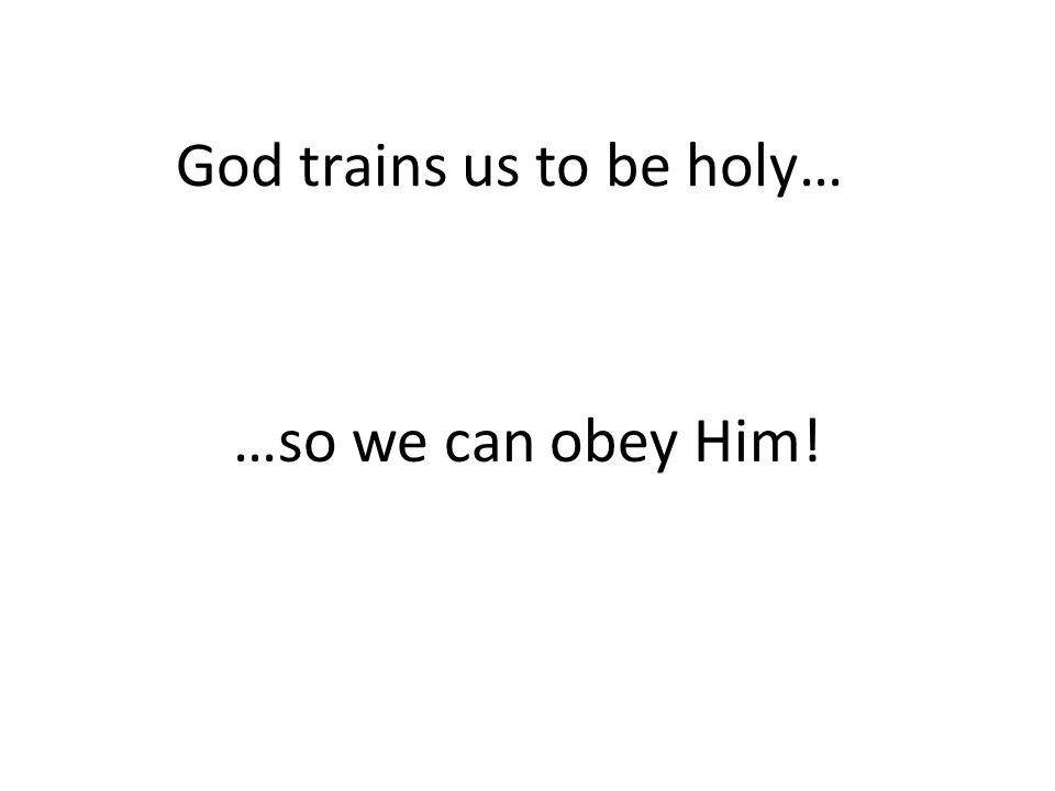 God trains us to be holy… …so we can obey Him!