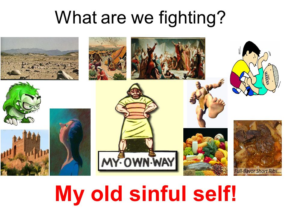 What are we fighting My old sinful self!