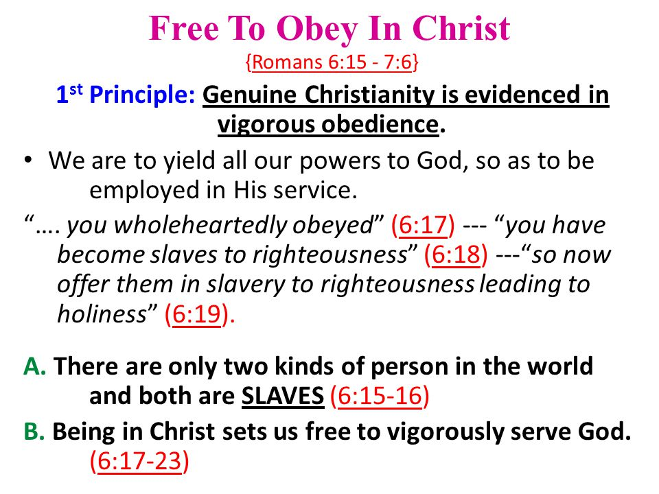 Free To Obey In Christ {Romans 6:15 - 7:6} 1 st Principle: Genuine Christianity is evidenced in vigorous obedience.