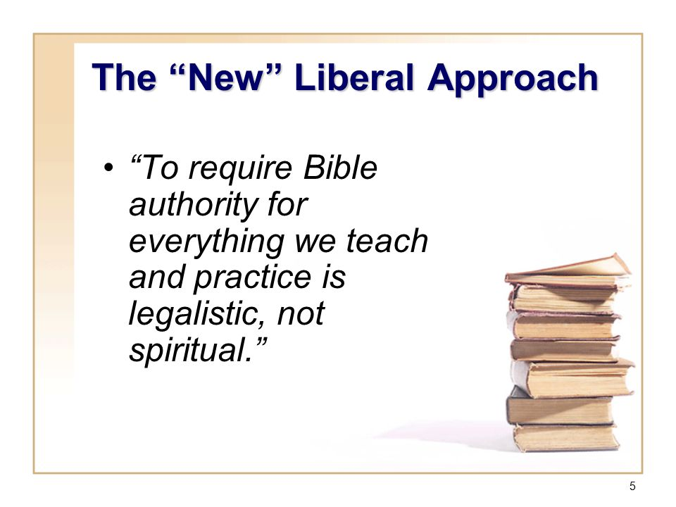 "5 ""To require Bible authority for everything we teach and practice is legalistic, not spiritual."" The ""New"" Liberal Approach"