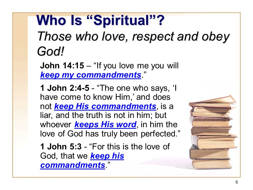 "6 Who Is ""Spiritual""? Those who love, respect and obey God! John 14:15 – ""If you love me you will keep my commandments."" 1 John 2:4-5 - ""The one who s"