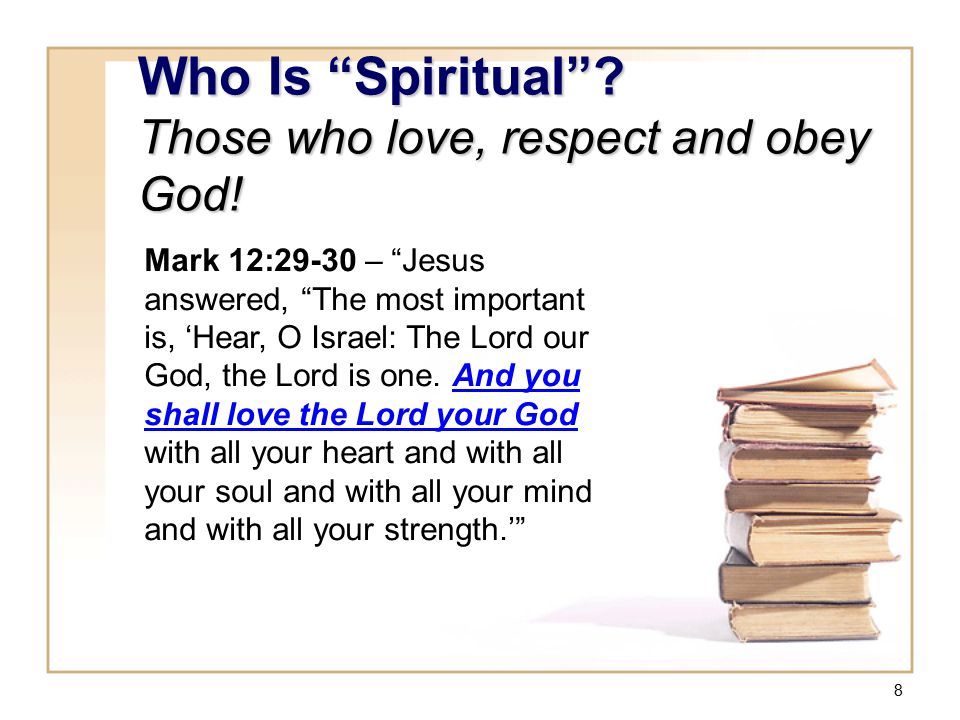 "8 Who Is ""Spiritual""? Those who love, respect and obey God! Mark 12:29-30 – ""Jesus answered, ""The most important is, 'Hear, O Israel: The Lord our God"