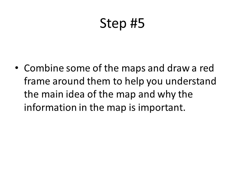 Step #5 Combine some of the maps and draw a red frame around them to help you understand the main idea of the map and why the information in the map i