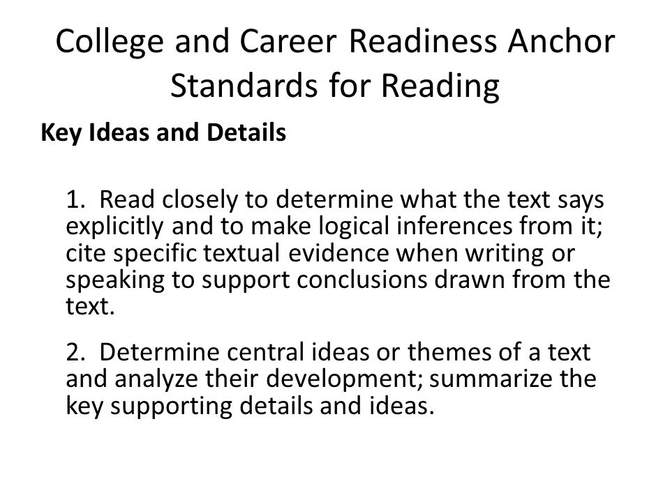 College and Career Readiness Anchor Standards for Reading Key Ideas and Details 1. Read closely to determine what the text says explicitly and to make