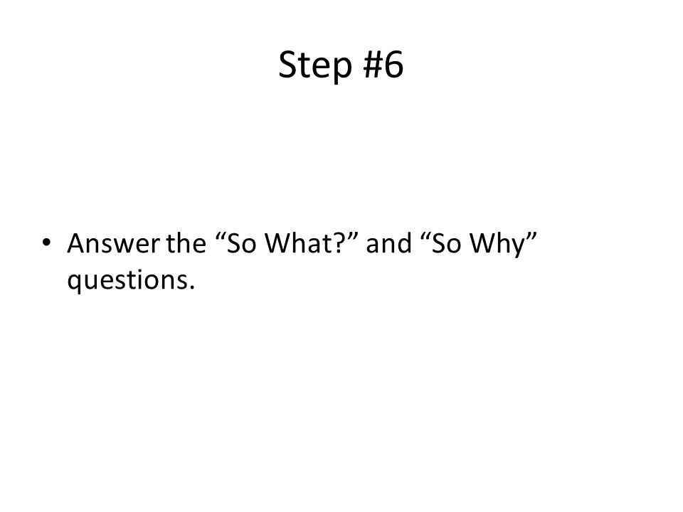 """Step #6 Answer the """"So What?"""" and """"So Why"""" questions."""