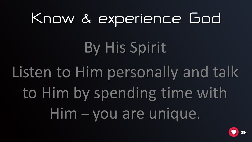 Know & experience God By His Spirit Listen to Him personally and talk to Him by spending time with Him – you are unique.
