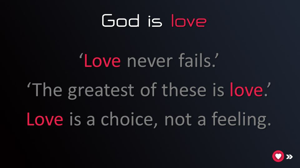 God is love God is love 'Love never fails.' 'The greatest of these is love.' Love is a choice, not a feeling.