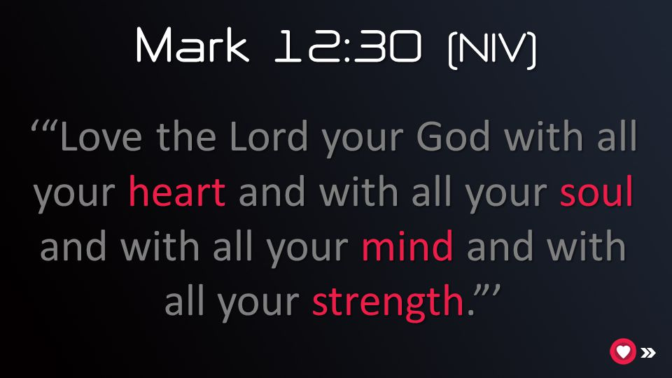 Mark 12:30 (NIV) ' Love the Lord your God with all your heart and with all your soul and with all your mind and with all your strength. '
