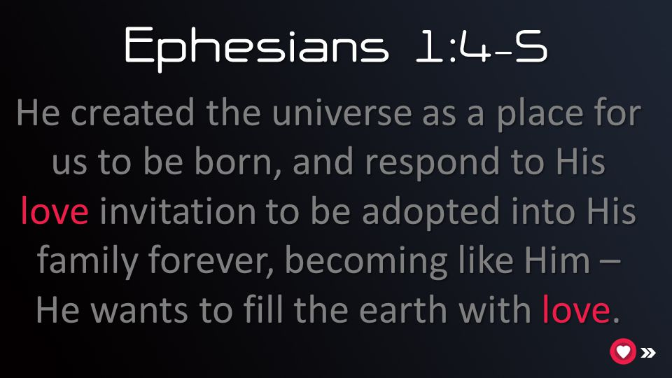 Ephesians 1:4 - 5 He created the universe as a place for us to be born, and respond to His love invitation to be adopted into His family forever, becoming like Him – He wants to fill the earth with love.