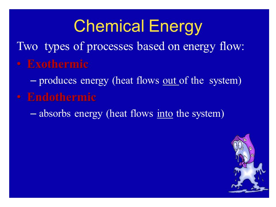 Two types of processes based on energy flow: Exothermic Exothermic – produces energy (heat flows out of the system) Endothermic Endothermic – absorbs