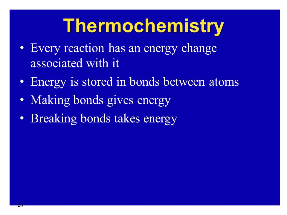 20 Thermochemistry Every reaction has an energy change associated with it Energy is stored in bonds between atoms Making bonds gives energy Breaking b