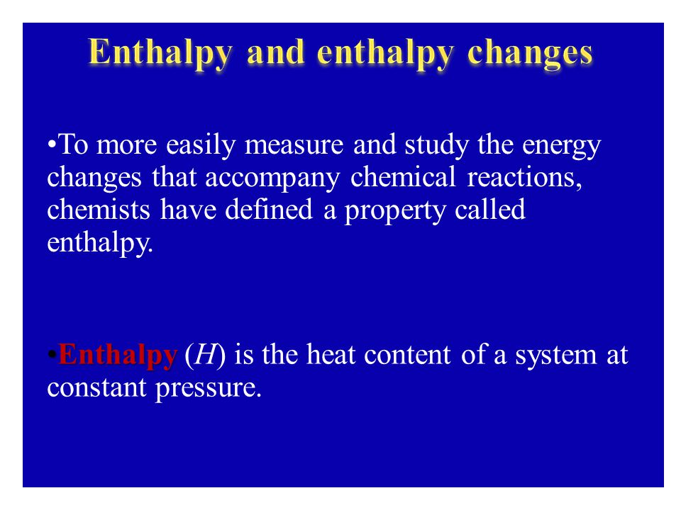 To more easily measure and study the energy changes that accompany chemical reactions, chemists have defined a property called enthalpy.