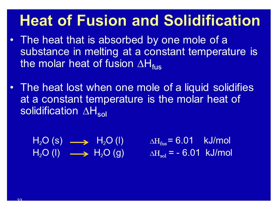 33 The heat that is absorbed by one mole of a substance in melting at a constant temperature is the molar heat of fusion  H fus The heat lost when one mole of a liquid solidifies at a constant temperature is the molar heat of solidification  H sol H 2 O (s) H 2 O (l)  H fus = 6.01 kJ/mol H 2 O (l)H 2 O (g)  H sol = - 6.01 kJ/mol