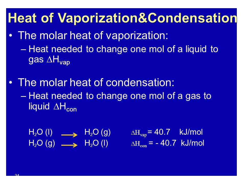 34 The molar heat of vaporization: –Heat needed to change one mol of a liquid to gas  H vap The molar heat of condensation: –Heat needed to change on