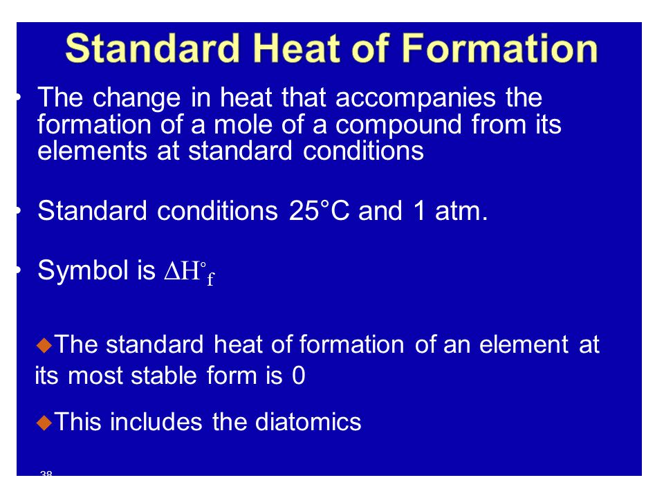 38 The change in heat that accompanies the formation of a mole of a compound from its elements at standard conditions Standard conditions 25°C and 1 a