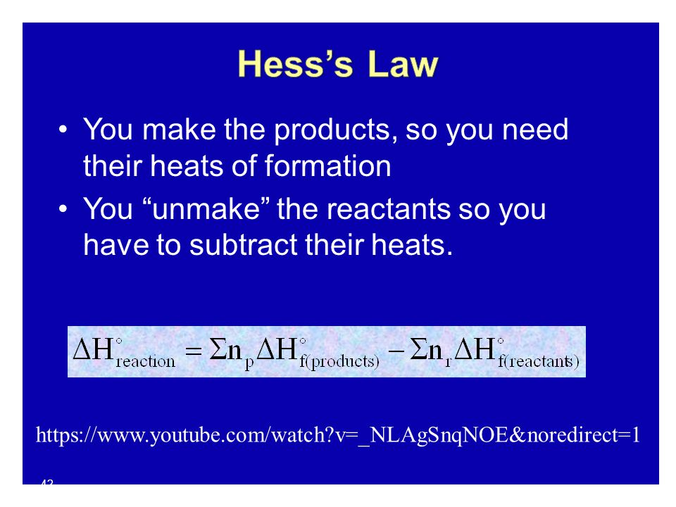 42 You make the products, so you need their heats of formation You unmake the reactants so you have to subtract their heats.