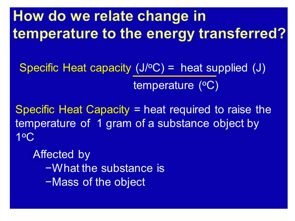 temperature ( o C) Specific Heat Capacity Specific Heat Capacity = heat required to raise the temperature of 1 gram of a substance object by 1 o C Affected by −What the substance is −Mass of the object