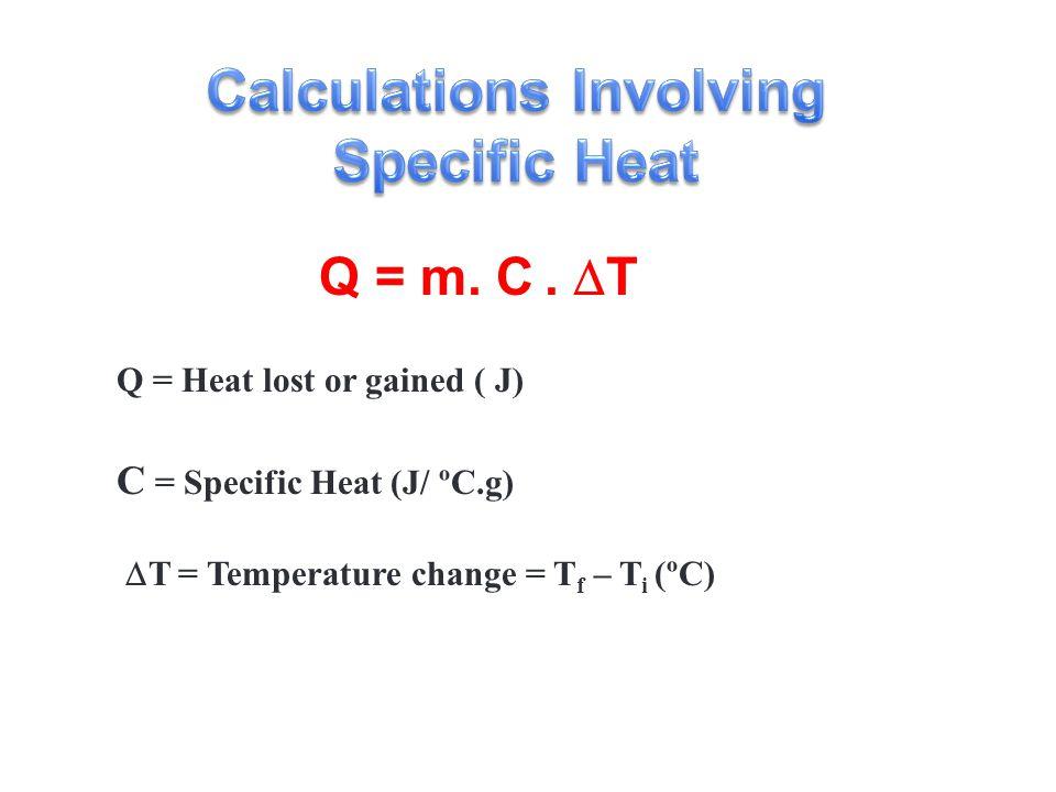 C = Specific Heat (J/ ºC.g) Q = Heat lost or gained ( J)  T = Temperature change = T f – T i (ºC) Q = m.