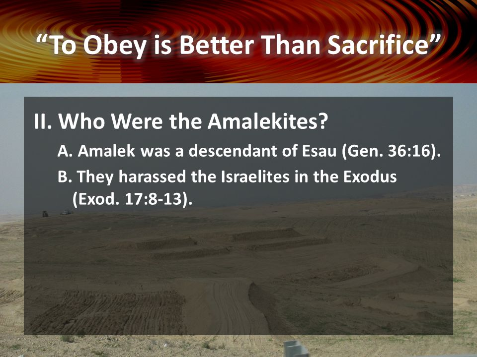 II. Who Were the Amalekites? A. Amalek was a descendant of Esau (Gen. 36:16). B. They harassed the Israelites in the Exodus (Exod. 17:8-13).