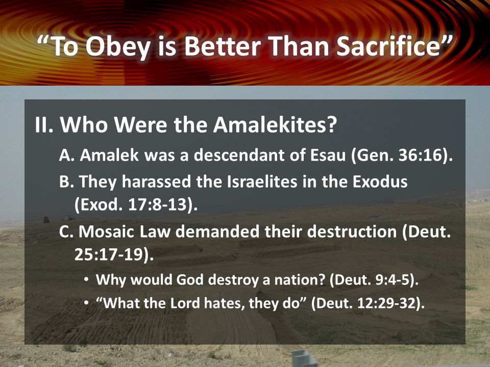 II. Who Were the Amalekites? A. Amalek was a descendant of Esau (Gen. 36:16). B. They harassed the Israelites in the Exodus (Exod. 17:8-13). C. Mosaic