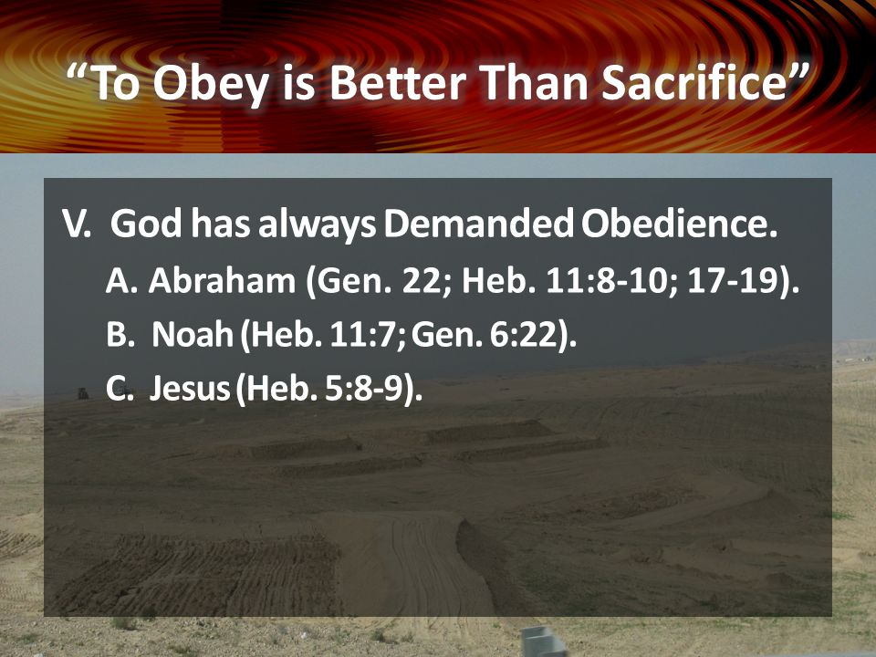 V. God has always Demanded Obedience. A. Abraham (Gen. 22; Heb. 11:8-10; 17-19). B. Noah (Heb. 11:7; Gen. 6:22). C. Jesus (Heb. 5:8-9).