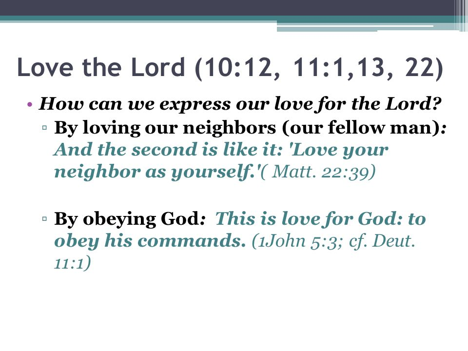 Love the Lord (10:12, 11:1,13, 22) How can we express our love for the Lord.