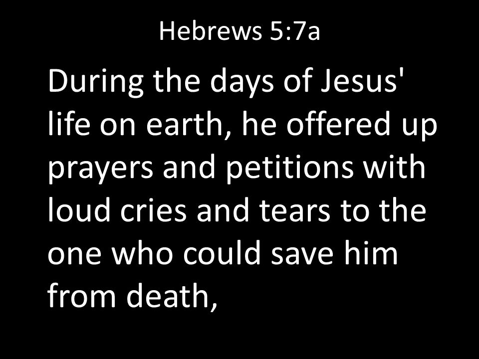 Hebrews 5:7a During the days of Jesus' life on earth, he offered up prayers and petitions with loud cries and tears to the one who could save him from