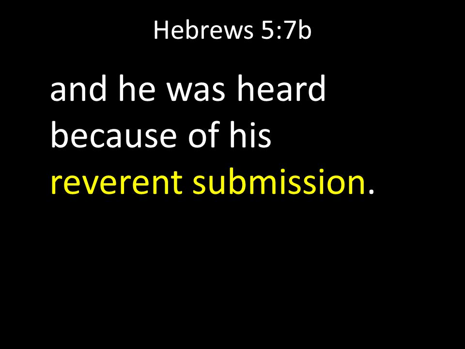 Hebrews 5:7b and he was heard because of his reverent submission.