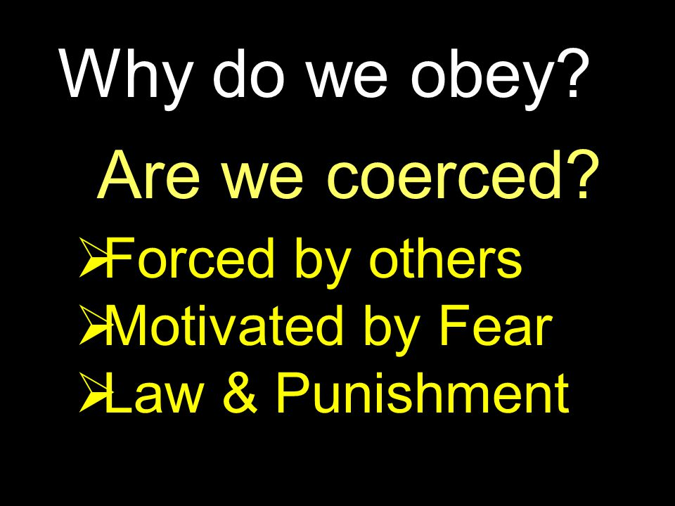 Why do we obey? Are we coerced?  Forced by others  Motivated by Fear  Law & Punishment