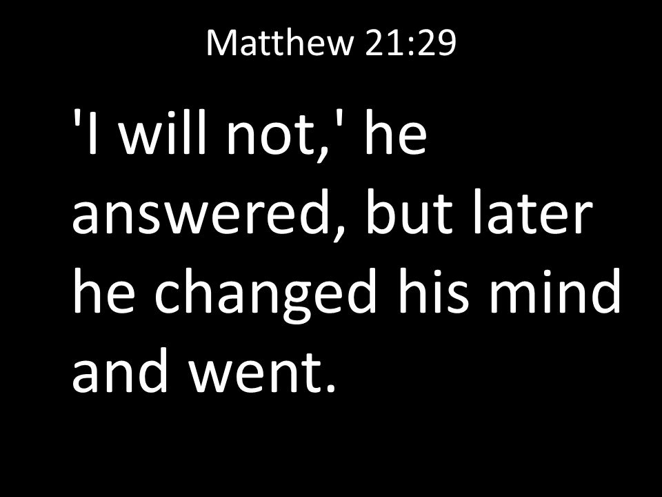 Matthew 21:29 'I will not,' he answered, but later he changed his mind and went.