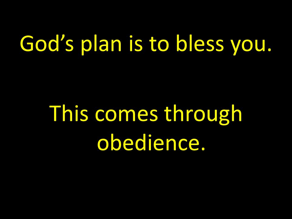 God's plan is to bless you. This comes through obedience.