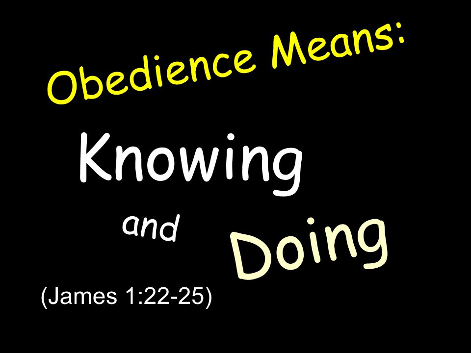 Obedience Means: Knowing and Doing (James 1:22-25)