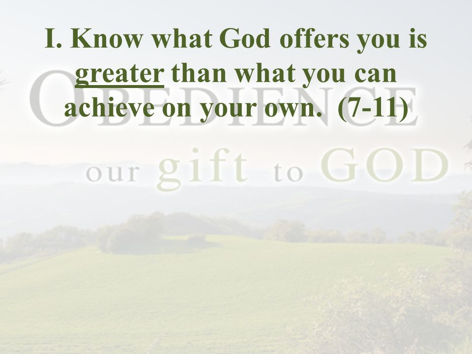 I. Know what God offers you is greater than what you can achieve on your own. (7-11)